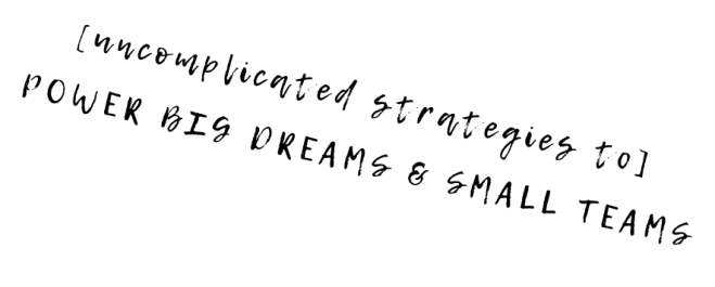 Uncomplicated Strategies to power big dreams and small teams